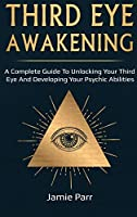 Third Eye Awakening: A Complete Guide to Awakening Your Third Eye and Developing Your Psychic Abilities