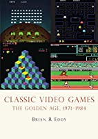 Classic Video Games: The Golden Age, 1971-1984 (Shire USA)
