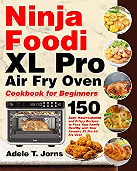 Ninja Foodi XL Pro Air Oven Cookbook for Beginners  150 Easy Mouthwatering and Crispy Recipes to Feed Your Family Healthy with Your Favorite XL Pro Air Fry Oven