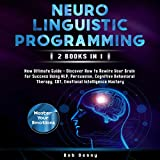 Neuro-Linguistic Programming: 2 Books in 1: New Ultimate Guide - Discover How to Rewire Your Brain for Success Using NLP, Persuasion, Cognitive Behavioral Therapy, CBT, Emotional Intelligence Mastery