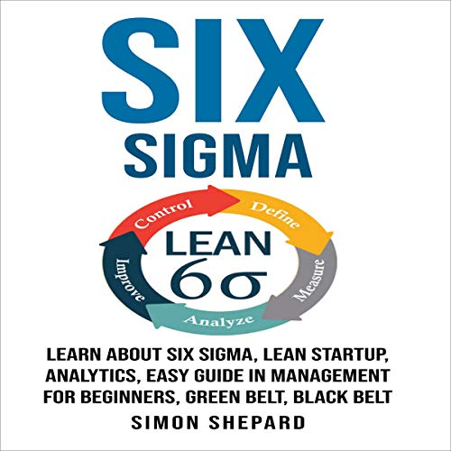 『Six Sigma: Learn About Six Sigma, Lean Startup, Analytics, Easy Guide in Management for Beginners, Green Belt, Black Belt』のカバーアート