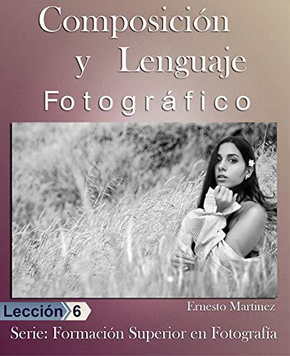 Composición y lenguaje  Fotográfico: De Fotos Buenas a Extraordinarias (Formación Superior en Fotografía nº 6) de [Ernesto Martínez]