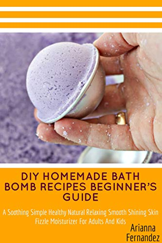 DIY HOMEMADE BATH BOMB RECIPES BEGINNER'S GUIDE: A Soothing Simple Healthy Natural Relaxing Smooth Shining Skin Fizzle Moisturizer For Adults And Kids (English Edition)