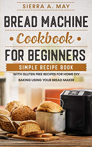 Bread Machine Cookbook For Beginners: Simple Recipe Book With Gluten Free Recipes For Home DIY Baking Using Your Bread Maker