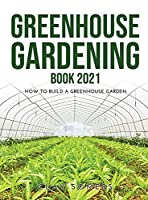 Greenhouse Gardening Book 2021: How to Build a Greenhouse Garden