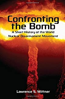 Confronting the Bomb: A Short History of the World Nuclear Disarmament Movement (Stanford Nuclear Age Series)
