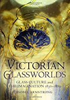 Victorian Glassworlds: Glass Culture and the Imagination 1830-1880