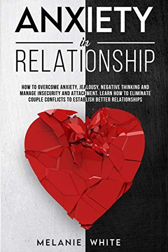 ANXIETY IN RELATIONSHIP: How to overcome anxiety, jealousy, negative thinking and manage insecurity...
