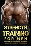 Strength Training For Men: Key Facts in Building Strength, Muscle and Burning Fat for a Leaner and Stronger Body via Clean Bulking (Building Strength, ... Get Lean, Train Athlete) (English Edition)
