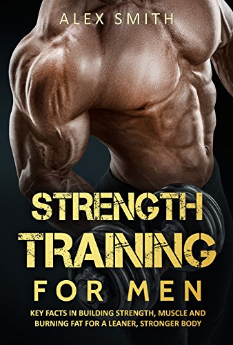 Strength Training For Men: Key Facts in Building Strength, Muscle and Burning Fat for a Leaner and S