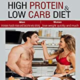 High Protein & Low Carb Diet: Women - Lose Weight Quickly and Much, Men - Increase Muscle Mass and Become Very Strong