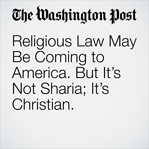 Religious Law May Be Coming to America. But It's Not Sharia; It's Christian. audiobook cover art