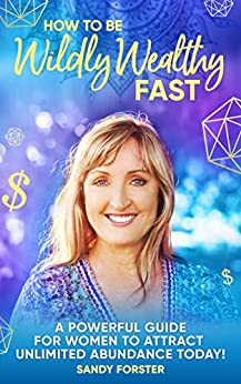 How To Be Wildly Wealthy FAST: A Powerful Guide For Women To Attract Unlimited Abundance Today! by [Sandy Forster]