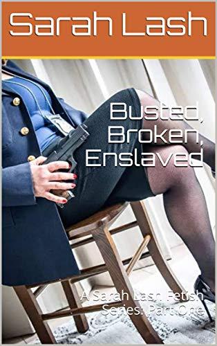 Busted, Broken, Enslaved: A Sarah Lash Fetish Series: Part One