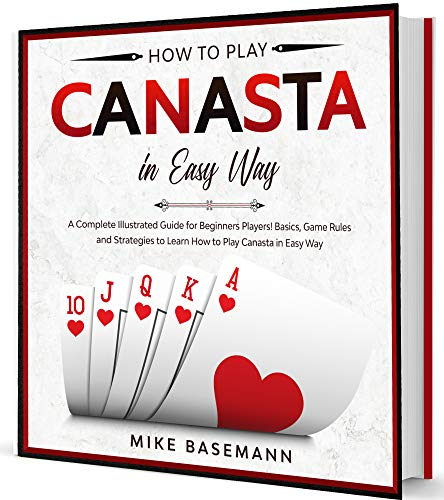 How to Play Canasta in Easy Way: A Complete Illustrated guide for Beginners Players!Basics, Instructions, Game Rules and Strategies to Learn How to Play Canasta in Easy Way (English Edition)