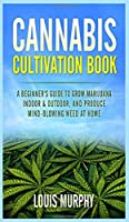 Cannabis Cultivation Book: A Beginner's Guide to Grow Marijuana Indoor & Outdoor, and Produce Mind-Blowing Weed at Home