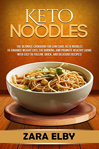 Keto Noodles: The Ultimate Cookbook for Low Carb, Keto Noodles to Enhance Weight Loss, Fat Burning, and Promote Healthy Living with Easy to Follow, Quick, and Delicious Recipes!