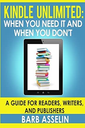 Kindle Unlimited: When You Need It and When You Don't. a Guide for Readers, Writers, and Publishers