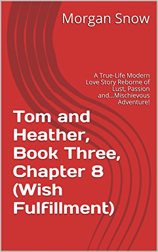 Tom and Heather, Book Three, Chapter 8 (Wish Fulfillment): A True-Life Modern Love Story Reborne of Lust, Passion and...Mischievous Adventure! (Tom and Heather, A Trilogy 3) (English Edition)