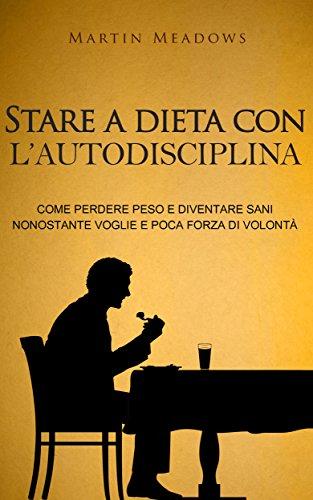 Stare a dieta con l'autodisciplina: Come perdere peso e diventare sani nonostante voglie e poca forza di volontà