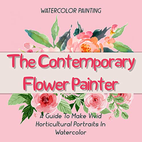 The Contemporary Flower Painter A Guide To Make Vivid Horticultural Portraits In Watercolor (English Edition)