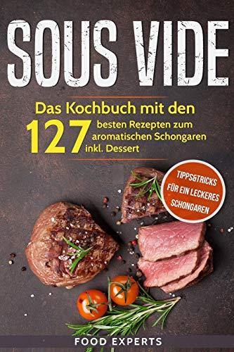 Sous Vide: Das Kochbuch mit den 127 besten Rezepten zum aromatischen Schongaren inkl. Dessert und Bonus: Tipps&Tricks für ein leckeres Schongaren