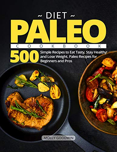 Paleo Diet Cookbook: 500 Simple Recipes to Eat Tasty, Stay Healthy and Lose Weight. Paleo Recipes for Beginners and Pros