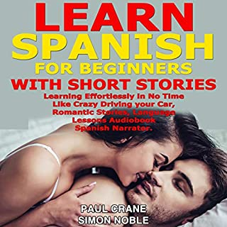 Learn Spanish for Beginners with Short Stories     Learning Effortlessly in No Time Like Crazy Driving Your Car, Romantic Stories. Language Lessons Audiobook. Spanish Narrator.              Written by:                                                                                                                                 Paul Crane                               Narrated by:                                                                                                                                 Juan Ramos,                                                                                        Simon Noble                      Length: 2 hrs and 19 mins     Not rated yet     Overall 0.0