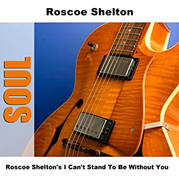 Roscoe Shelton's I Can't Stand To Be Without You