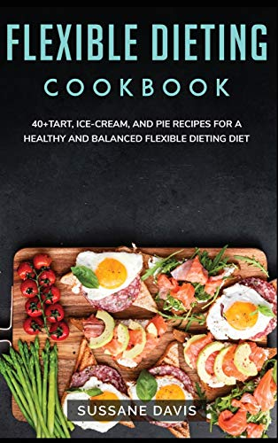 Flexible Dieting Cookbook: 40+Tart, Ice-Cream, and Pie recipes for a healthy and...