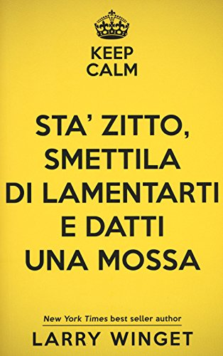 Keep calm. Sta' zitto, smettila di lamentarti e datti una mossa. Un approccio fuori dal comune per avere una vita migliore