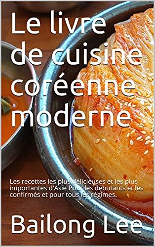 Couverture du livre Le livre de cuisine coréenne moderne: Les recettes les plus délicieuses et les plus importantes d'Asie Pour les débutants et les confirmés et pour tous les régimes.