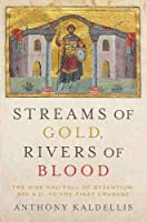 Streams of Gold, Rivers of Blood: The Rise and Fall of Byzantium, 955 A.D. to the First Crusade (Onassis Series in Hellenic Culture)