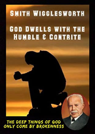 Smith Wigglesworth  God Dwells with the Humble & Contrite: The DEEP Things of GOD Only Come by BROKENNESS (English Edition)
