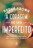 A Coragem de Ser Imperfeito. Como Aceitar a Própria Vulnerabilidade, Vencer a Vergonha e Ousar Ser Quem Você É (Em Portuguese do Brasil)