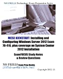 MCSE Kickstart: Installing and Configuring Windows Server 2012 Exam 70-410, plus coverage on System Center 2012 Installation ExamFOCUS Study Notes & Review Questions
