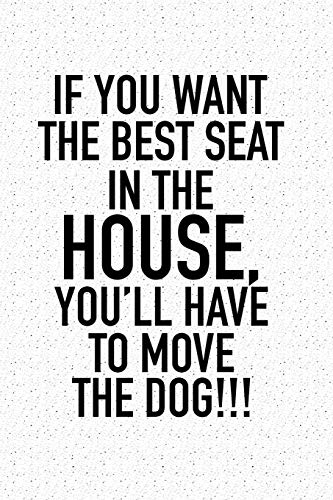 If You Want The Best Seat In The House… You'll Have To Move The Dog: A 6x9 Inch Matte Softcover Notebook Journal With 120 Blank Lined Pages And A Funny Animal Loving Pet Dog Owner Cover Slogan