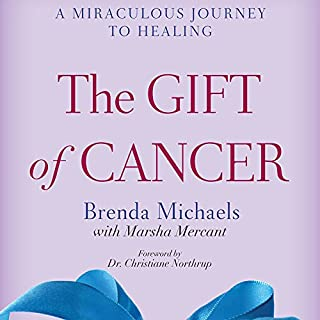 The Gift of Cancer     A Miraculous Journey to Healing              Written by:                                                                                                                                 Brenda Michaels,                                                                                        Marsha Mercant                               Narrated by:                                                                                                                                 Carol Monda                      Length: 6 hrs and 9 mins     Not rated yet     Overall 0.0