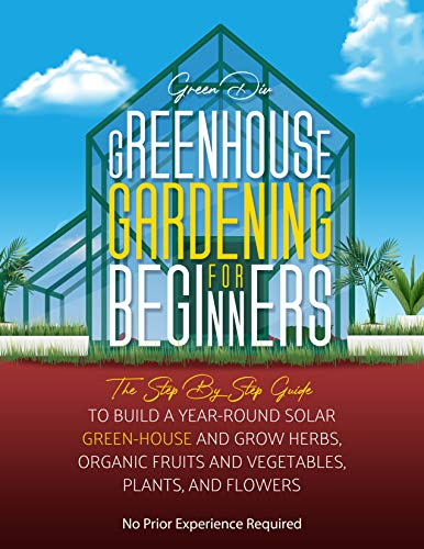 Greenhouse Gardening For Beginners: The Step By Step Guide To Build A Year-Round Solar Greenhouse And Grow Herbs, Organic Fruits And Vegetables, Plants, And Flowers [No Prior Experience Required] by [Green Div]