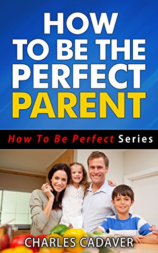 Amazon Com How To Be The Perfect Parent How To Be Perfect Series Book 5 Ebook Cadaver Charles Kindle Store