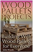 Wood Pallets Projects: Building With Wood Pallets for Everyone: (Woodworking, Woodworking Plans) (Woodwork Books)