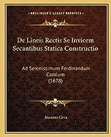 De Lineis Rectis Se Invicem Secantibus Statica Constructio: Ad Serenissimum Ferdinandum Carolum (1678)