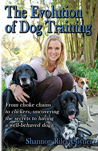 Shannon Riley-Coyner The Evolution of Dog Training: From choke chains to clickers, uncovering the secrets to having a well behaved dog
