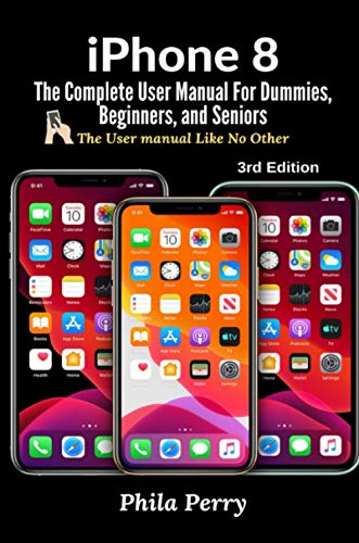 iPhone 8: The Complete User Manual For Dummies, Beginners, and Seniors (The User Manual like No Othe