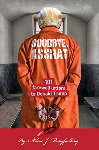 Goodbye, Asshat: 101 Farewell Letters to Donald Trump (101 More Rude Letters to