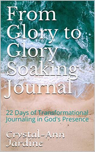 From Glory to Glory Soaking Journal: 22 Days of Transformational Journaling in God's Presence (Growing in Glory Book 1) (English Edition)