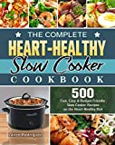 The Complete Heart-Healthy Slow Cooker Cookbook: 500 Fast, Easy and Budget-Friendly Slow Cooker Recipes on the Heart-Healthy Diet