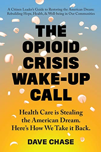 Compare Textbook Prices for The Opioid Crisis Wake-Up Call: Health Care is Stealing the American Dream. Here's How We Take it Back  ISBN 9780999234334 by Chase, Dave