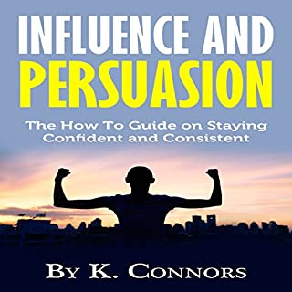 Influence and Persuasion     The How-to Guide on Staying Confident and Consistent              By:                                                                                                                                 K. Connors                               Narrated by:                                                                                                                                 Dave Wright                      Length: 34 mins     Not rated yet     Overall 0.0