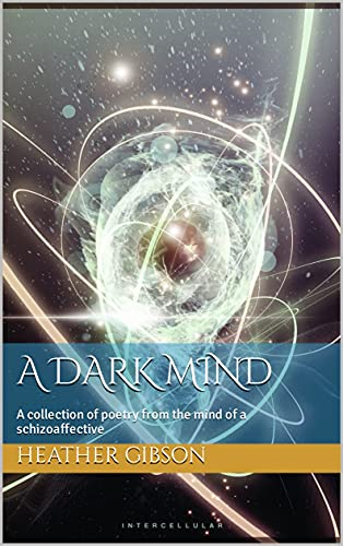 A Dark Mind: A collection of poetry from the mind of a schizoaffective (English Edition)